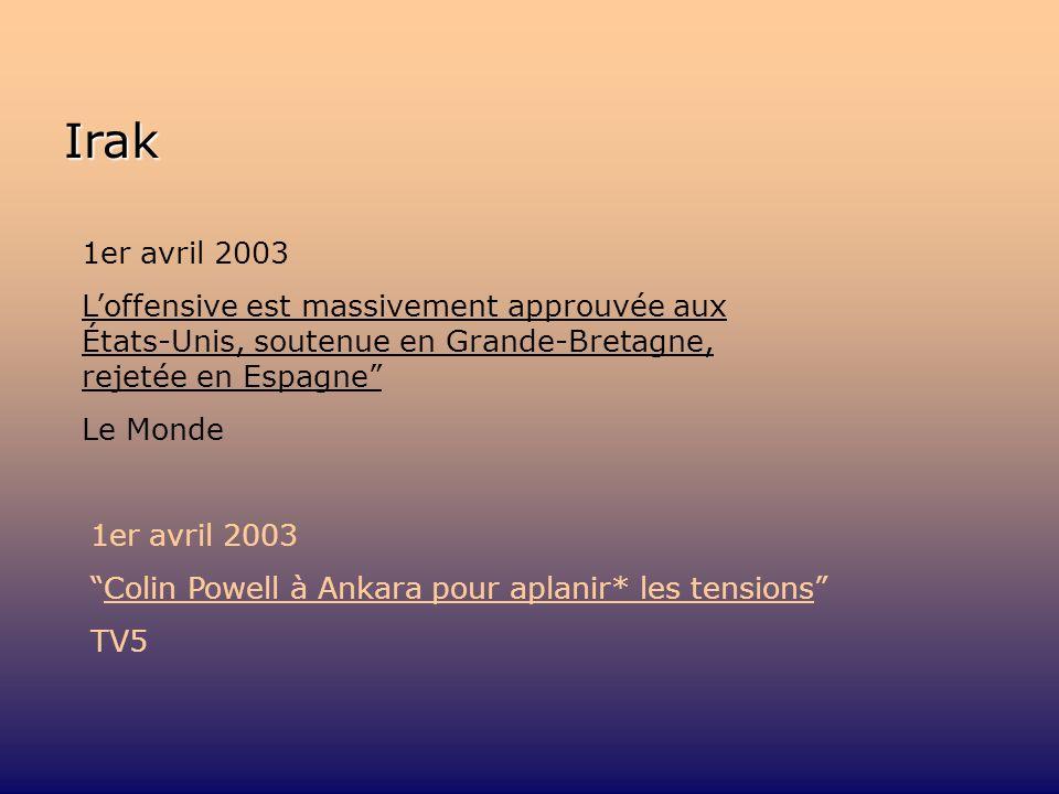 Irak 1er avril 2003 Loffensive est massivement approuvée aux États-Unis, soutenue en Grande-Bretagne, rejetée en Espagne Le Monde 1er avril 2003 Colin Powell à Ankara pour aplanir* les tensions TV5