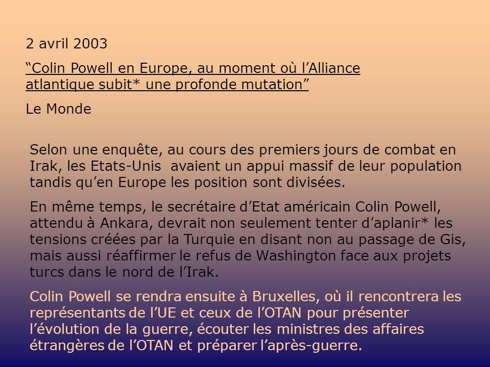 2 avril 2003 Colin Powell en Europe, au moment où lAlliance atlantique subit* une profonde mutation Le Monde Selon une enquête, au cours des premiers jours de combat en Irak, les Etats-Unis avaient un appui massif de leur population tandis quen Europe les position sont divisées.