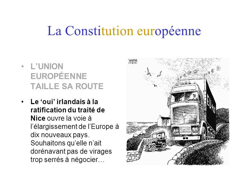 La Constitution européenne LUNION EUROPÉENNE TAILLE SA ROUTE Le oui irlandais à la ratification du traité de Nice ouvre la voie à lélargissement de lEurope à dix nouveaux pays.