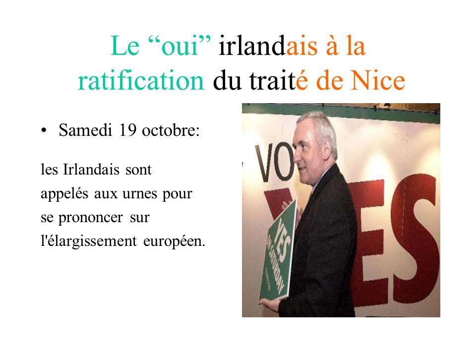 Le oui irlandais à la ratification du traité de Nice Samedi 19 octobre: les Irlandais sont appelés aux urnes pour se prononcer sur l élargissement européen.