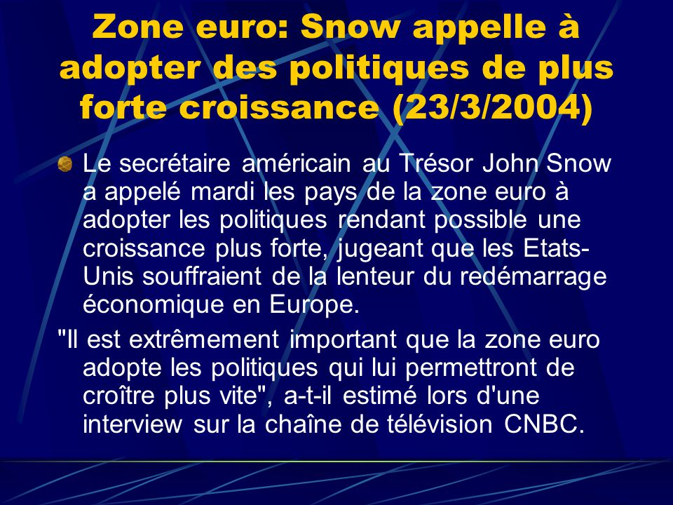 Zone euro: Snow appelle à adopter des politiques de plus forte croissance (23/3/2004) Le secrétaire américain au Trésor John Snow a appelé mardi les pays de la zone euro à adopter les politiques rendant possible une croissance plus forte, jugeant que les Etats- Unis souffraient de la lenteur du redémarrage économique en Europe.