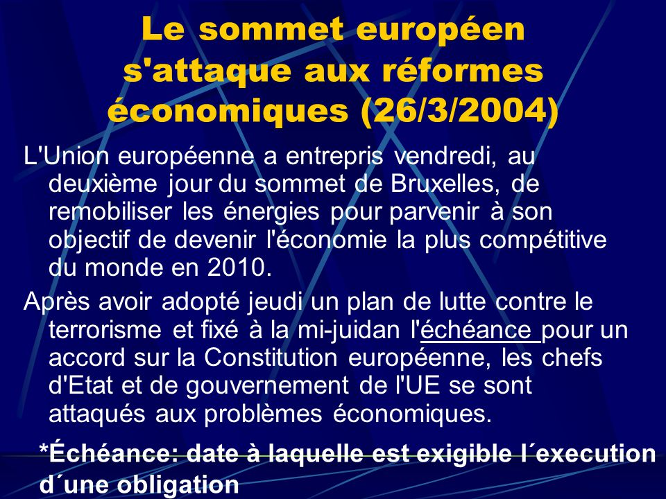 Le sommet européen s attaque aux réformes économiques (26/3/2004) L Union européenne a entrepris vendredi, au deuxième jour du sommet de Bruxelles, de remobiliser les énergies pour parvenir à son objectif de devenir l économie la plus compétitive du monde en 2010.