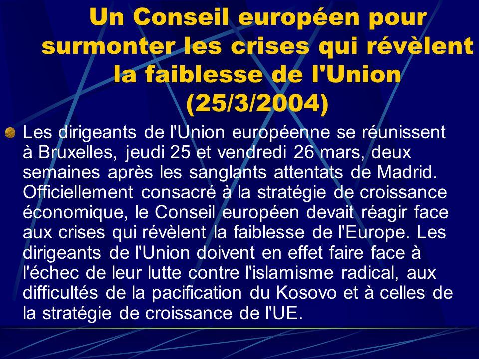 Un Conseil européen pour surmonter les crises qui révèlent la faiblesse de l Union (25/3/2004) Les dirigeants de l Union européenne se réunissent à Bruxelles, jeudi 25 et vendredi 26 mars, deux semaines après les sanglants attentats de Madrid.