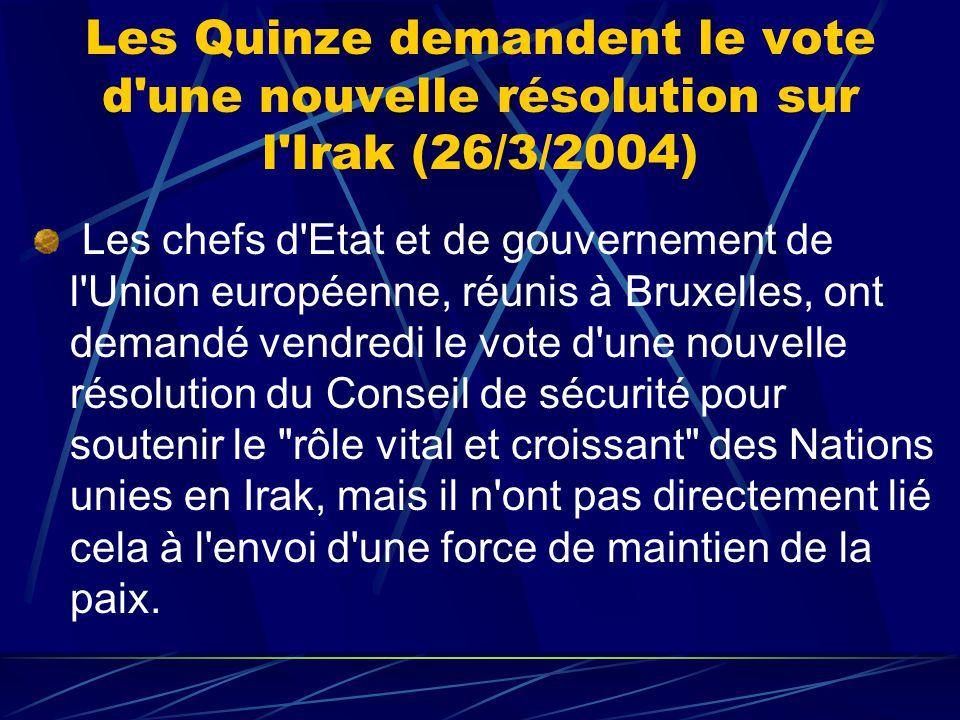 Les Quinze demandent le vote d une nouvelle résolution sur l Irak (26/3/2004) Les chefs d Etat et de gouvernement de l Union européenne, réunis à Bruxelles, ont demandé vendredi le vote d une nouvelle résolution du Conseil de sécurité pour soutenir le rôle vital et croissant des Nations unies en Irak, mais il n ont pas directement lié cela à l envoi d une force de maintien de la paix.