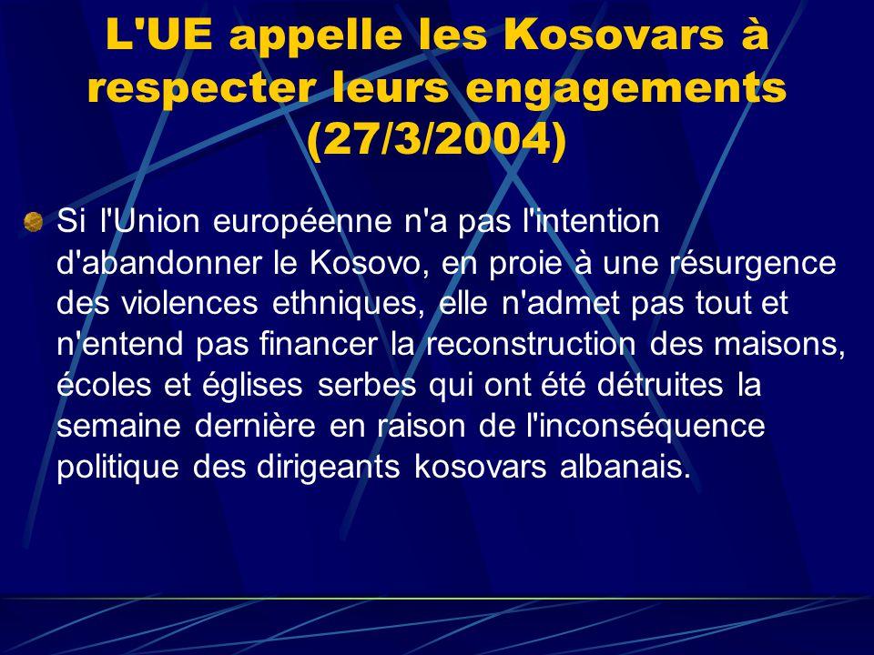 L UE appelle les Kosovars à respecter leurs engagements (27/3/2004) Si l Union européenne n a pas l intention d abandonner le Kosovo, en proie à une résurgence des violences ethniques, elle n admet pas tout et n entend pas financer la reconstruction des maisons, écoles et églises serbes qui ont été détruites la semaine dernière en raison de l inconséquence politique des dirigeants kosovars albanais.