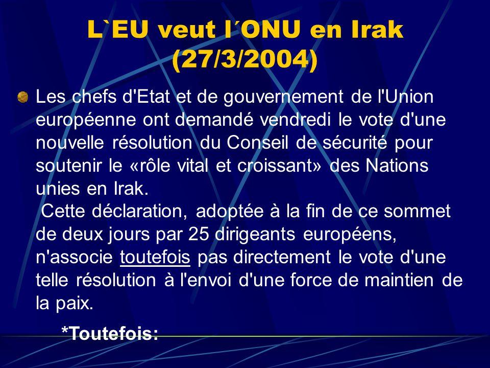 L`EU veut l´ONU en Irak (27/3/2004) Les chefs d Etat et de gouvernement de l Union européenne ont demandé vendredi le vote d une nouvelle résolution du Conseil de sécurité pour soutenir le «rôle vital et croissant» des Nations unies en Irak.