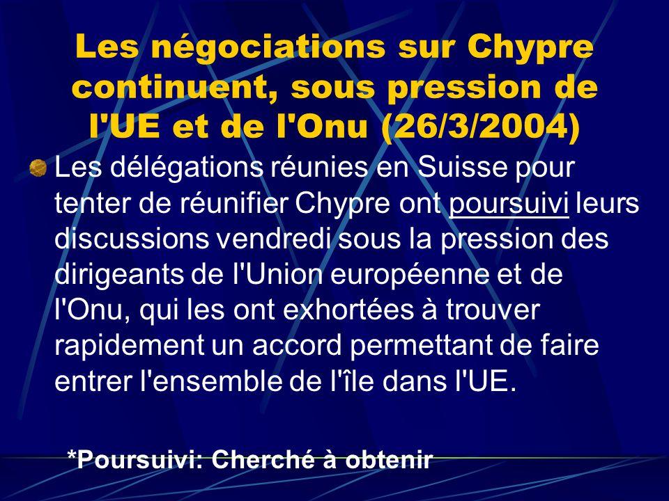 Les négociations sur Chypre continuent, sous pression de l UE et de l Onu (26/3/2004) Les délégations réunies en Suisse pour tenter de réunifier Chypre ont poursuivi leurs discussions vendredi sous la pression des dirigeants de l Union européenne et de l Onu, qui les ont exhortées à trouver rapidement un accord permettant de faire entrer l ensemble de l île dans l UE.