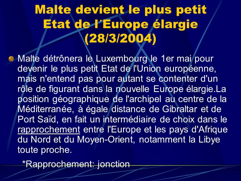 Malte devient le plus petit Etat de l´Europe élargie (28/3/2004) Malte détrônera le Luxembourg le 1er mai pour devenir le plus petit Etat de l Union européenne, mais n entend pas pour autant se contenter d un rôle de figurant dans la nouvelle Europe élargie.La position géographique de l archipel au centre de la Méditerranée, à égale distance de Gibraltar et de Port Saïd, en fait un intermédiaire de choix dans le rapprochement entre l Europe et les pays d Afrique du Nord et du Moyen-Orient, notamment la Libye toute proche.