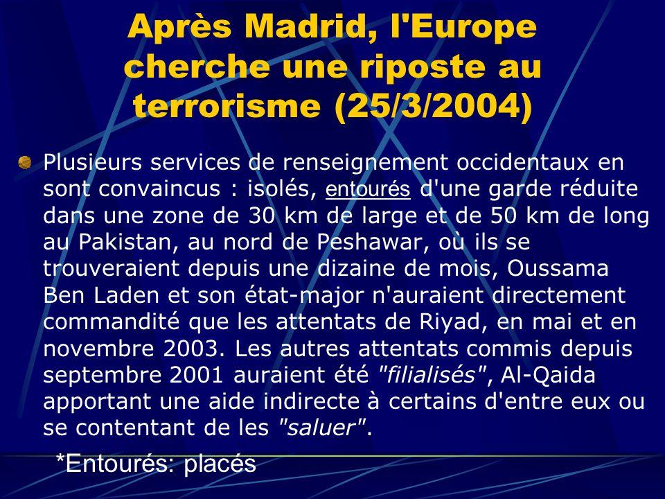 Après Madrid, l Europe cherche une riposte au terrorisme (25/3/2004) Plusieurs services de renseignement occidentaux en sont convaincus : isolés, entourés d une garde réduite dans une zone de 30 km de large et de 50 km de long au Pakistan, au nord de Peshawar, où ils se trouveraient depuis une dizaine de mois, Oussama Ben Laden et son état-major n auraient directement commandité que les attentats de Riyad, en mai et en novembre 2003.