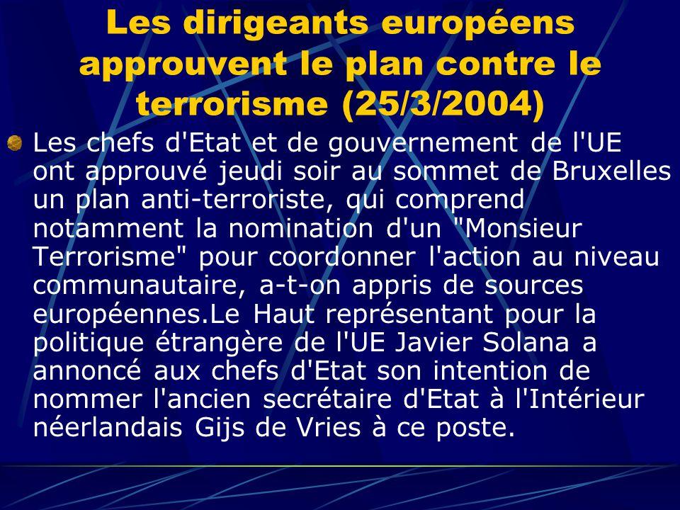 Les dirigeants européens approuvent le plan contre le terrorisme (25/3/2004) Les chefs d Etat et de gouvernement de l UE ont approuvé jeudi soir au sommet de Bruxelles un plan anti-terroriste, qui comprend notamment la nomination d un Monsieur Terrorisme pour coordonner l action au niveau communautaire, a-t-on appris de sources européennes.Le Haut représentant pour la politique étrangère de l UE Javier Solana a annoncé aux chefs d Etat son intention de nommer l ancien secrétaire d Etat à l Intérieur néerlandais Gijs de Vries à ce poste.
