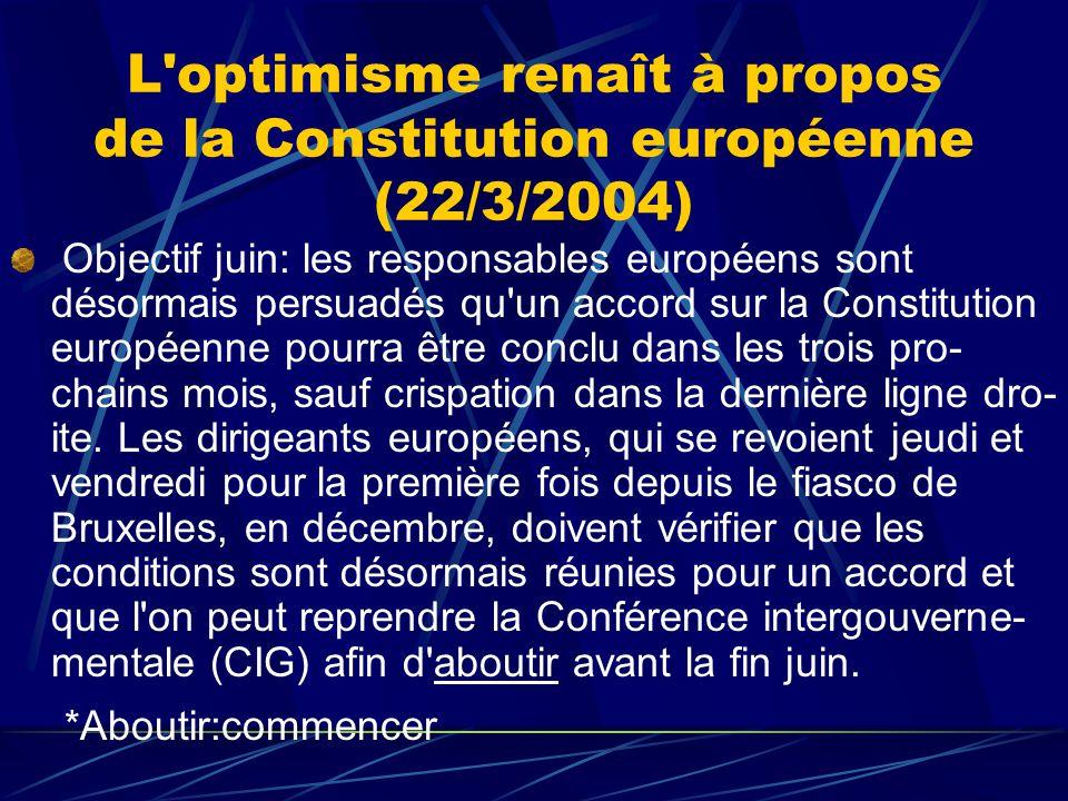 L optimisme renaît à propos de la Constitution européenne (22/3/2004) Objectif juin: les responsables européens sont désormais persuadés qu un accord sur la Constitution européenne pourra être conclu dans les trois pro- chains mois, sauf crispation dans la dernière ligne dro- ite.