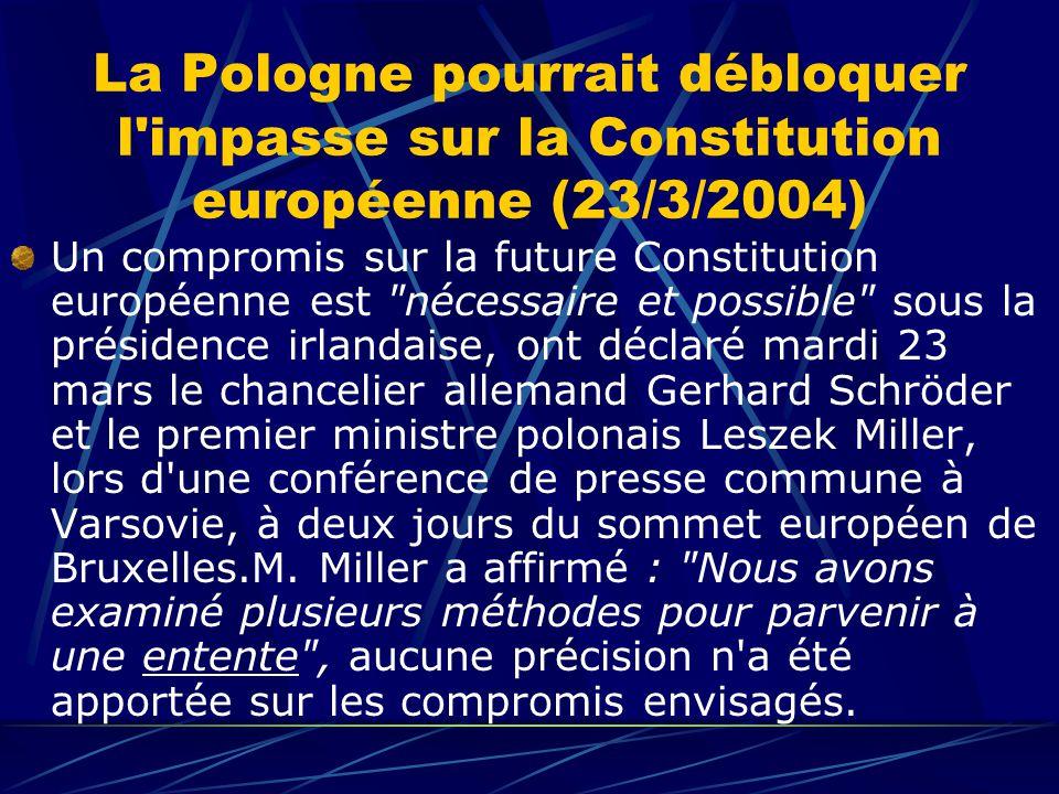 La Pologne pourrait débloquer l impasse sur la Constitution européenne (23/3/2004) Un compromis sur la future Constitution européenne est nécessaire et possible sous la présidence irlandaise, ont déclaré mardi 23 mars le chancelier allemand Gerhard Schröder et le premier ministre polonais Leszek Miller, lors d une conférence de presse commune à Varsovie, à deux jours du sommet européen de Bruxelles.M.