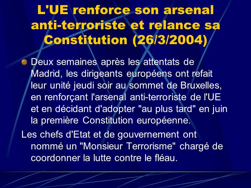 L UE renforce son arsenal anti-terroriste et relance sa Constitution (26/3/2004) Deux semaines après les attentats de Madrid, les dirigeants européens ont refait leur unité jeudi soir au sommet de Bruxelles, en renforçant l arsenal anti-terroriste de l UE et en décidant d adopter au plus tard en juin la première Constitution européenne.