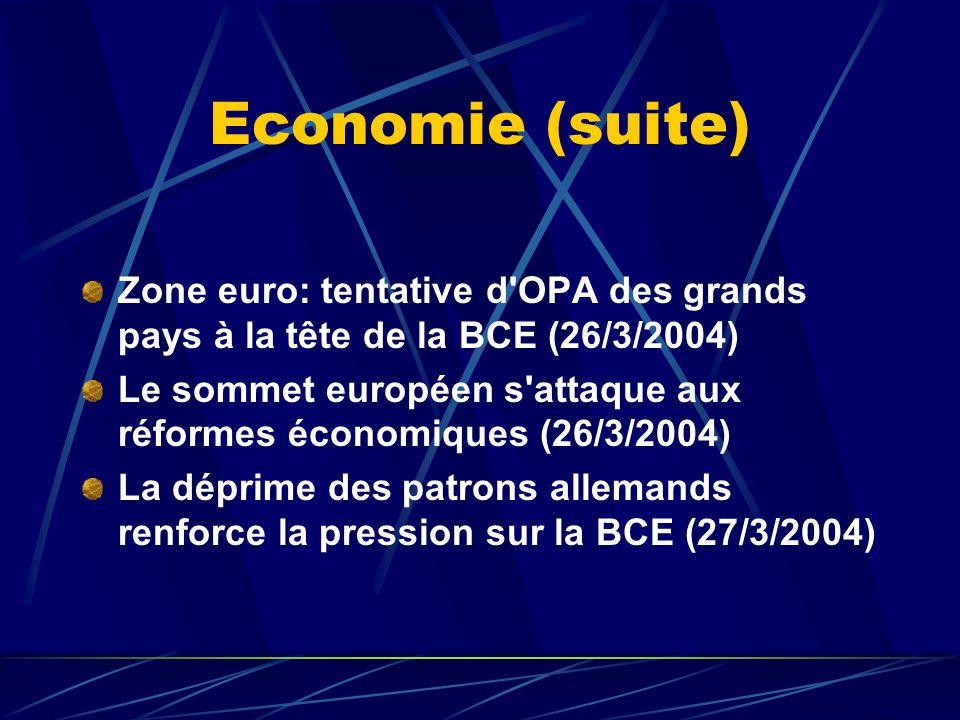 Economie (suite) Zone euro: tentative d OPA des grands pays à la tête de la BCE (26/3/2004) Le sommet européen s attaque aux réformes économiques (26/3/2004) La déprime des patrons allemands renforce la pression sur la BCE (27/3/2004)