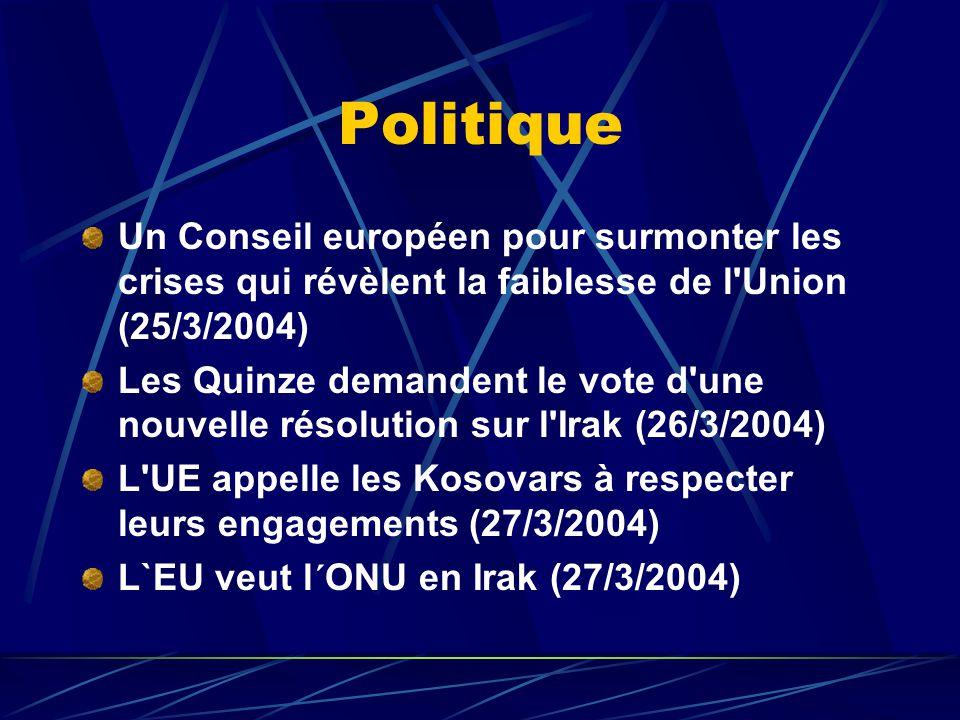 Politique Un Conseil européen pour surmonter les crises qui révèlent la faiblesse de l Union (25/3/2004) Les Quinze demandent le vote d une nouvelle résolution sur l Irak (26/3/2004) L UE appelle les Kosovars à respecter leurs engagements (27/3/2004) L`EU veut l´ONU en Irak (27/3/2004)