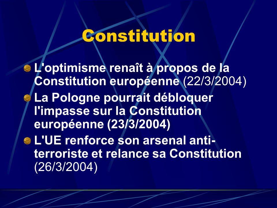 Constitution L optimisme renaît à propos de la Constitution européenne (22/3/2004) La Pologne pourrait débloquer l impasse sur la Constitution européenne (23/3/2004) L UE renforce son arsenal anti- terroriste et relance sa Constitution (26/3/2004)