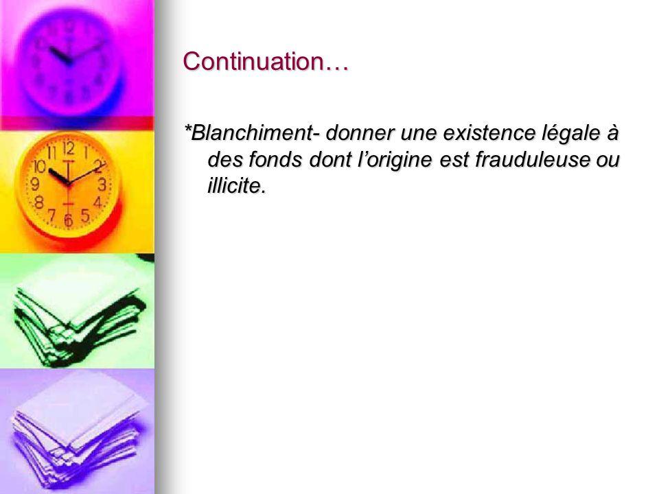 Continuation… *Blanchiment- donner une existence légale à des fonds dont lorigine est frauduleuse ou illicite.