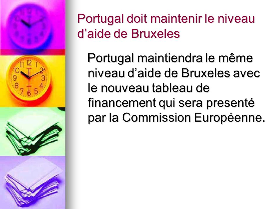 Portugal doit maintenir le niveau daide de Bruxeles Portugal maintiendra le même niveau daide de Bruxeles avec le nouveau tableau de financement qui sera presenté par la Commission Européenne.