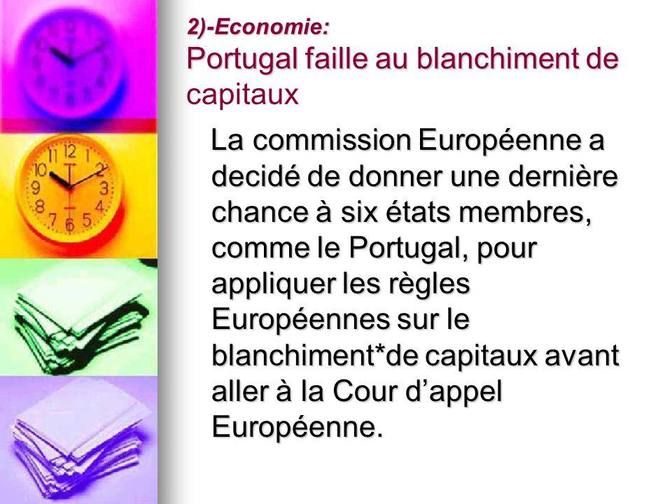 2)-Economie: Portugal faille au blanchiment de 2)-Economie: Portugal faille au blanchiment de capitaux La commission Européenne a decidé de donner une dernière chance à six états membres, comme le Portugal, pour appliquer les règles Européennes sur le blanchiment*de capitaux avant aller à la Cour dappel Européenne.