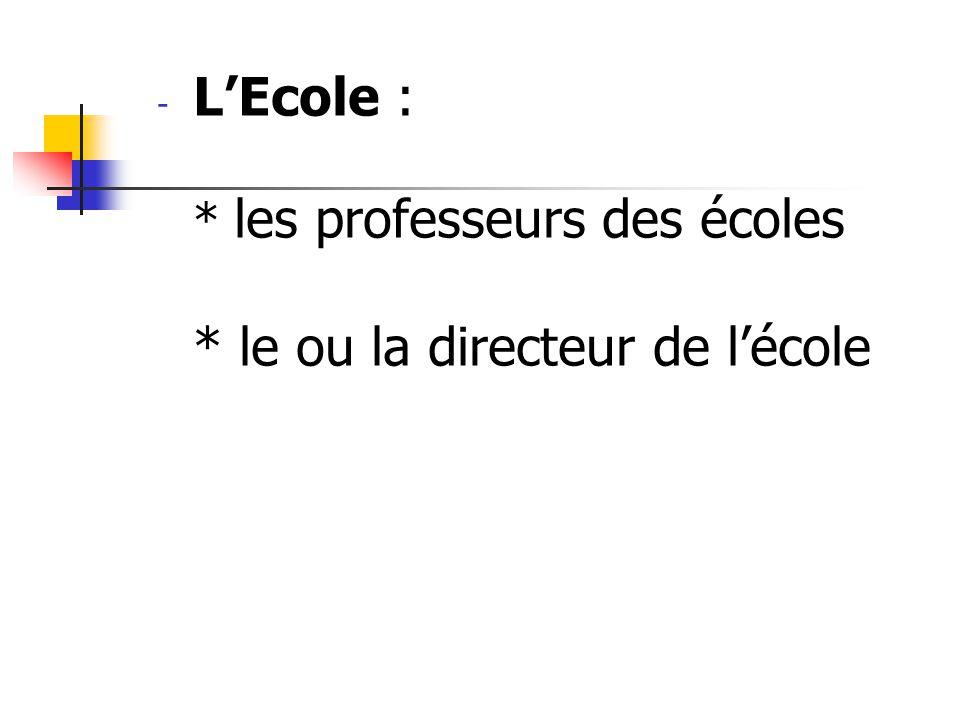 - LEcole : * les professeurs des écoles * le ou la directeur de lécole
