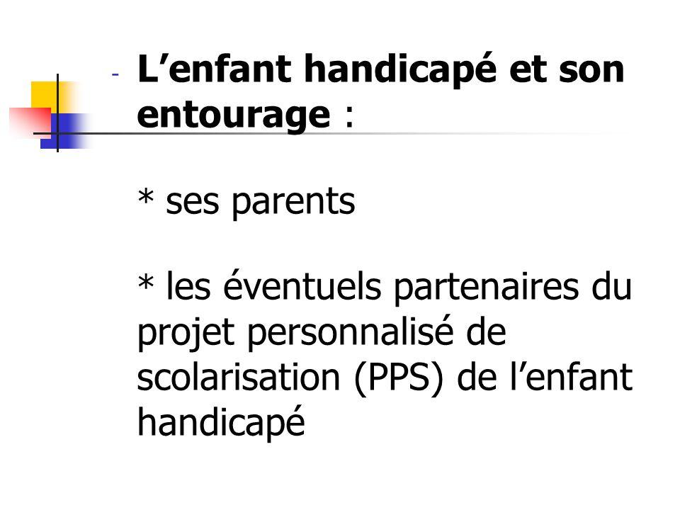 - Lenfant handicapé et son entourage : * ses parents * les éventuels partenaires du projet personnalisé de scolarisation (PPS) de lenfant handicapé