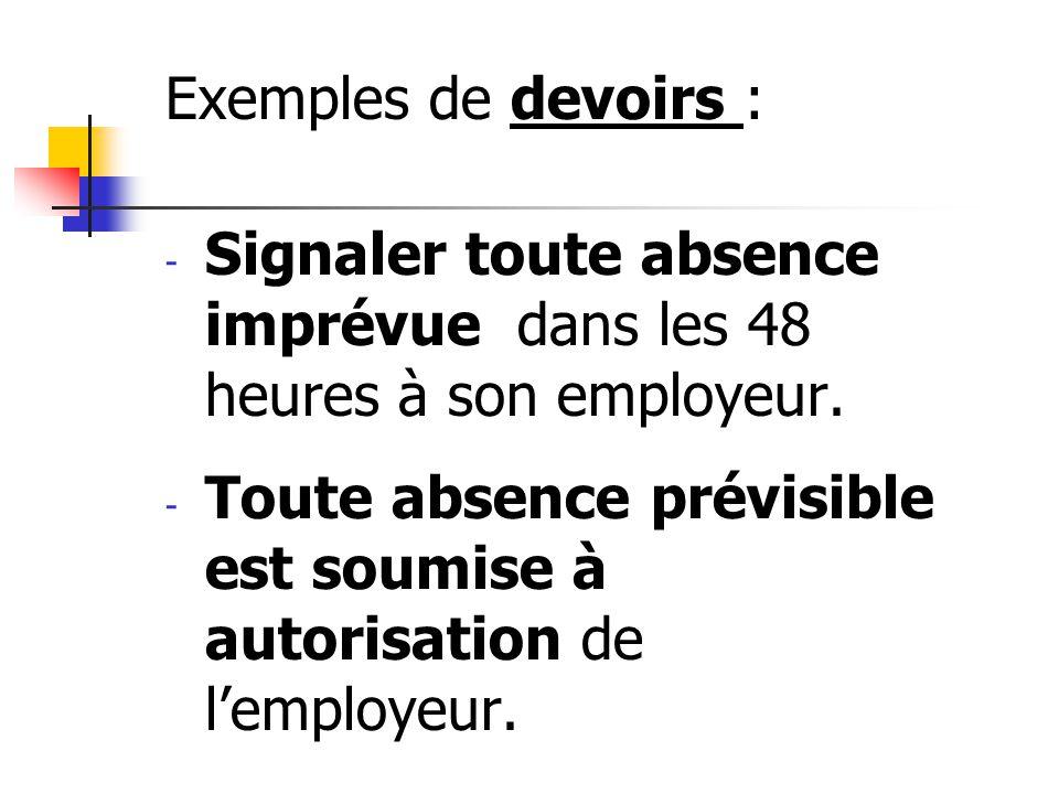 Exemples de devoirs : - Signaler toute absence imprévue dans les 48 heures à son employeur. - Toute absence prévisible est soumise à autorisation de l