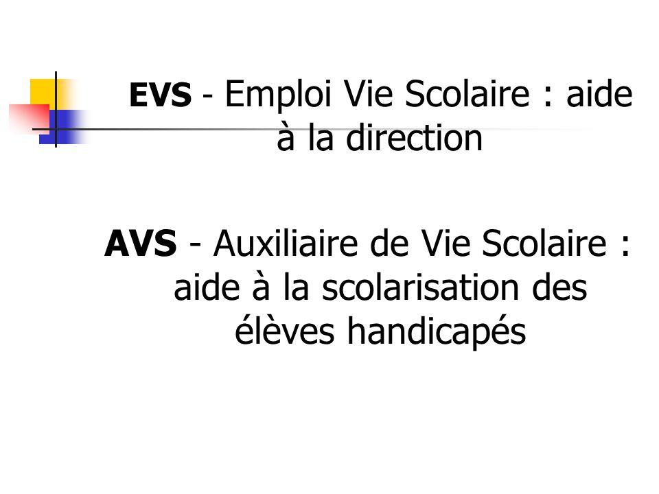 EVS - Emploi Vie Scolaire : aide à la direction AVS - Auxiliaire de Vie Scolaire : aide à la scolarisation des élèves handicapés