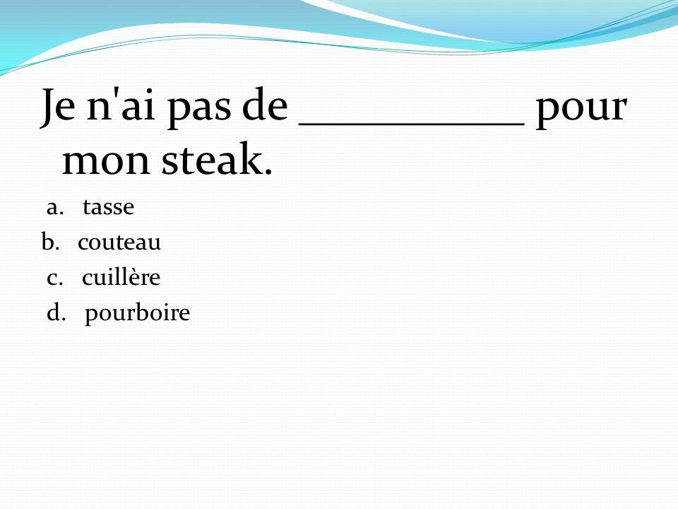Je n'ai pas de __________ pour mon steak. a. tasse b. couteau c. cuillère d. pourboire