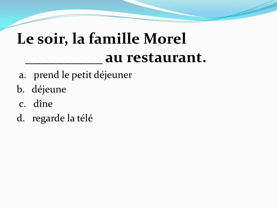 Le soir, la famille Morel __________ au restaurant. a. prend le petit déjeuner b. déjeune c. dîne d. regarde la télé