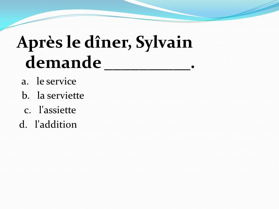 Après le dîner, Sylvain demande __________. a. le service b. la serviette c. l'assiette d. l'addition