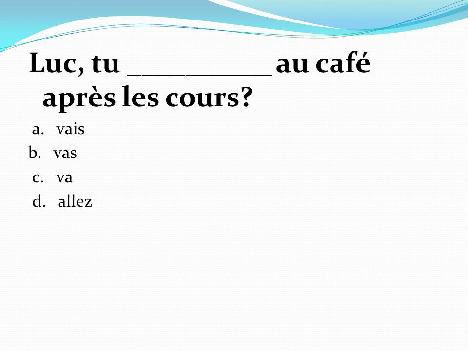 Luc, tu __________ au café après les cours? a. vais b. vas c. va d. allez
