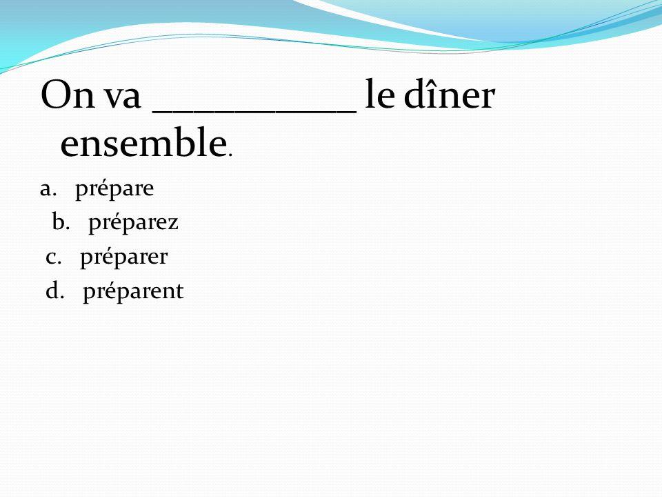 On va __________ le dîner ensemble. a. prépare b. préparez c. préparer d. préparent