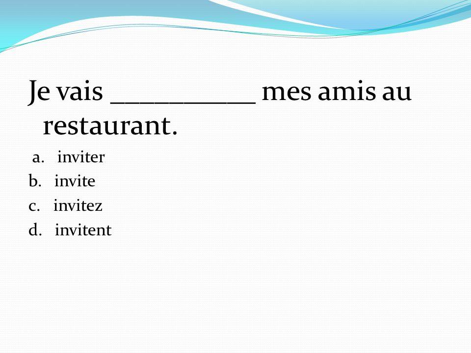 Je vais __________ mes amis au restaurant. a. inviter b. invite c. invitez d. invitent