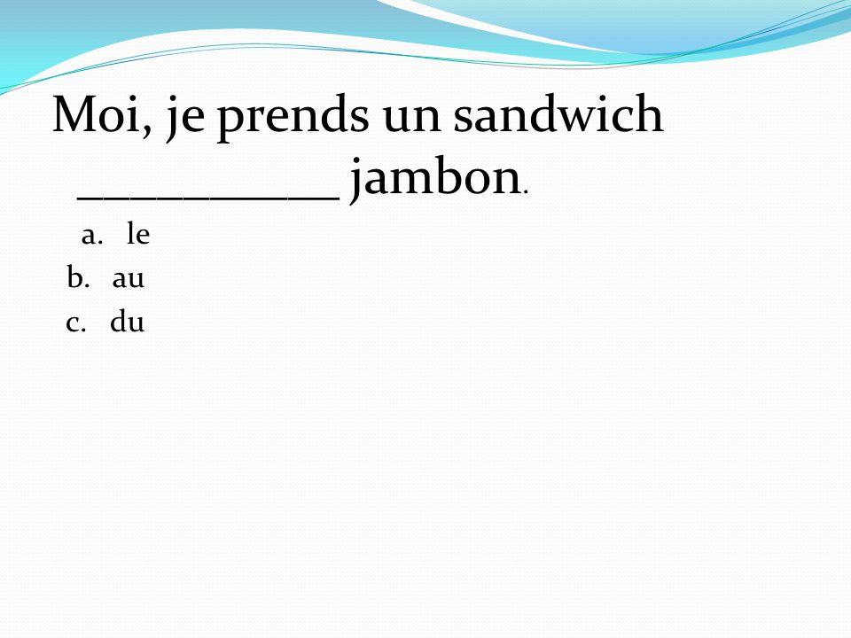 Moi, je prends un sandwich __________ jambon. a. le b. au c. du