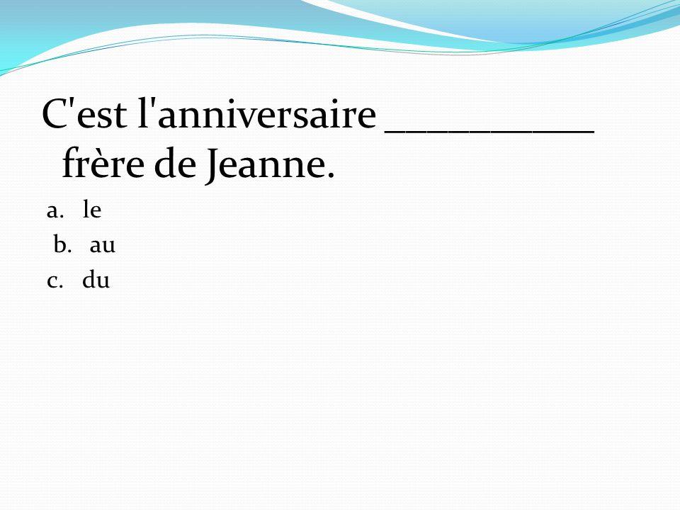 C'est l'anniversaire __________ frère de Jeanne. a. le b. au c. du