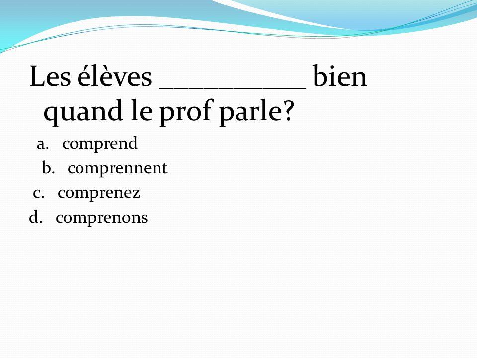 Les élèves __________ bien quand le prof parle? a. comprend b. comprennent c. comprenez d. comprenons
