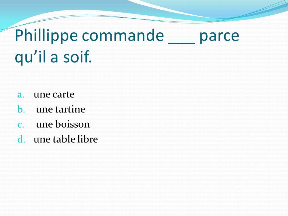 Phillippe commande ___ parce quil a soif. a. une carte b. une tartine c. une boisson d. une table libre