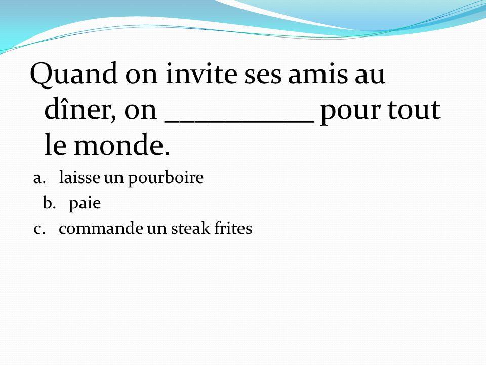 Quand on invite ses amis au dîner, on __________ pour tout le monde. a. laisse un pourboire b. paie c. commande un steak frites