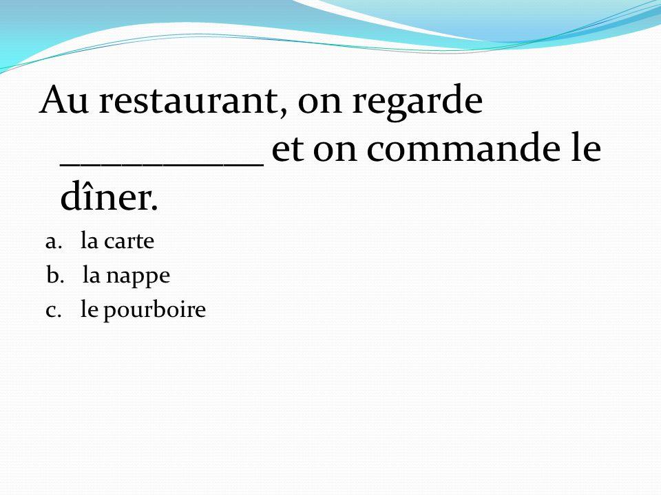 Au restaurant, on regarde __________ et on commande le dîner. a. la carte b. la nappe c. le pourboire
