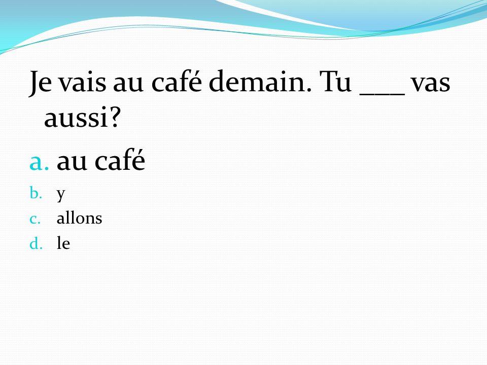 Je vais au café demain. Tu ___ vas aussi? a. au café b. y c. allons d. le