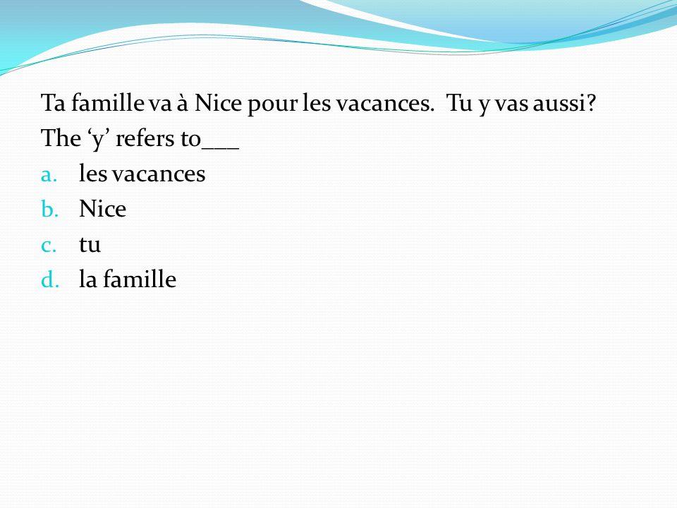 Ta famille va à Nice pour les vacances. Tu y vas aussi? The y refers to___ a. les vacances b. Nice c. tu d. la famille