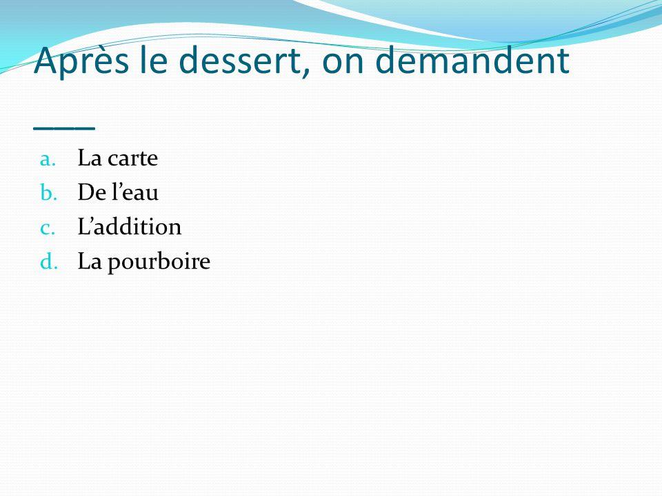 Après le dessert, on demandent ___ a. La carte b. De leau c. Laddition d. La pourboire