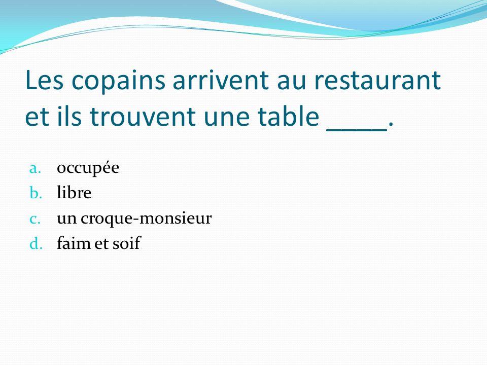 Les copains arrivent au restaurant et ils trouvent une table ____. a. occupée b. libre c. un croque-monsieur d. faim et soif