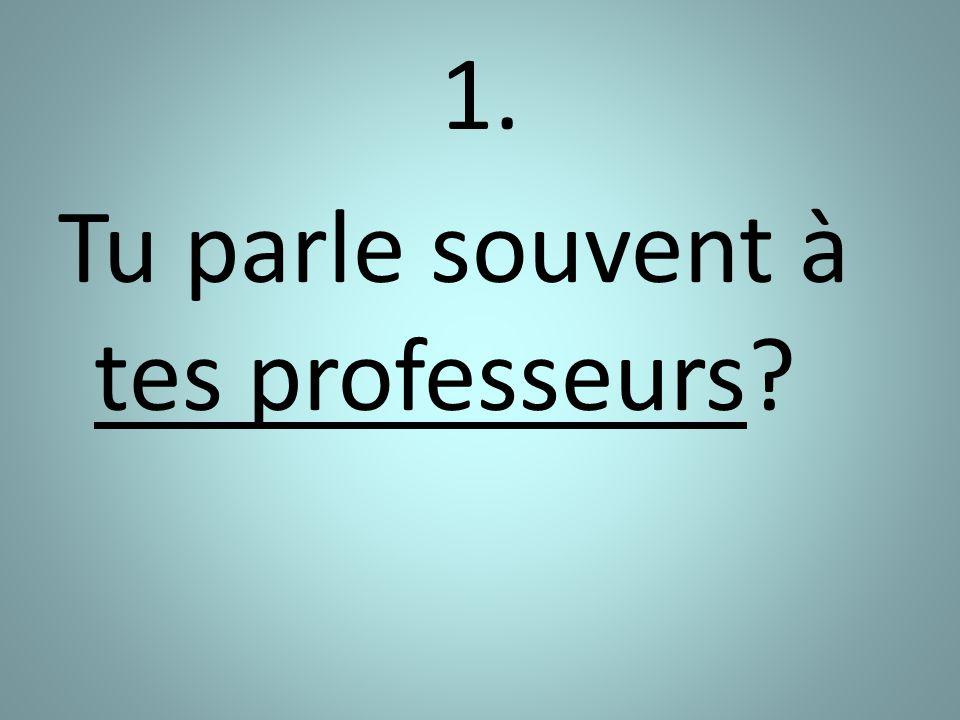 1. Tu parle souvent à tes professeurs?
