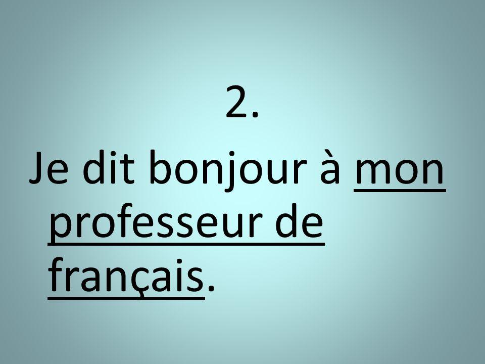 2. Je dit bonjour à mon professeur de français.