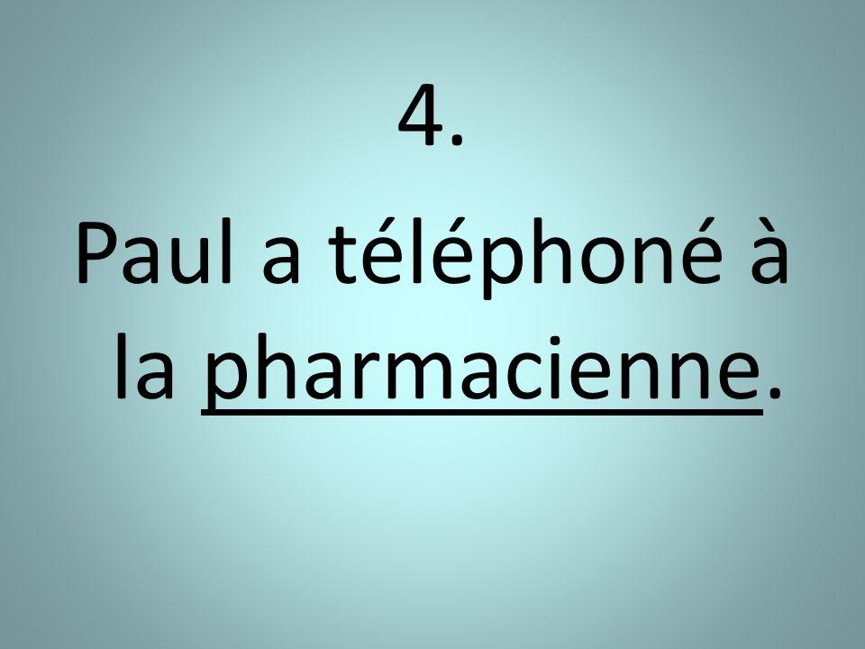 4. Paul a téléphoné à la pharmacienne.