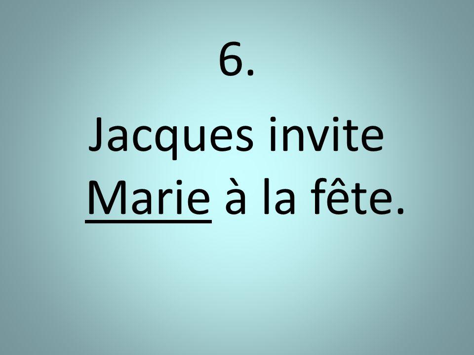 6. Jacques invite Marie à la fête.