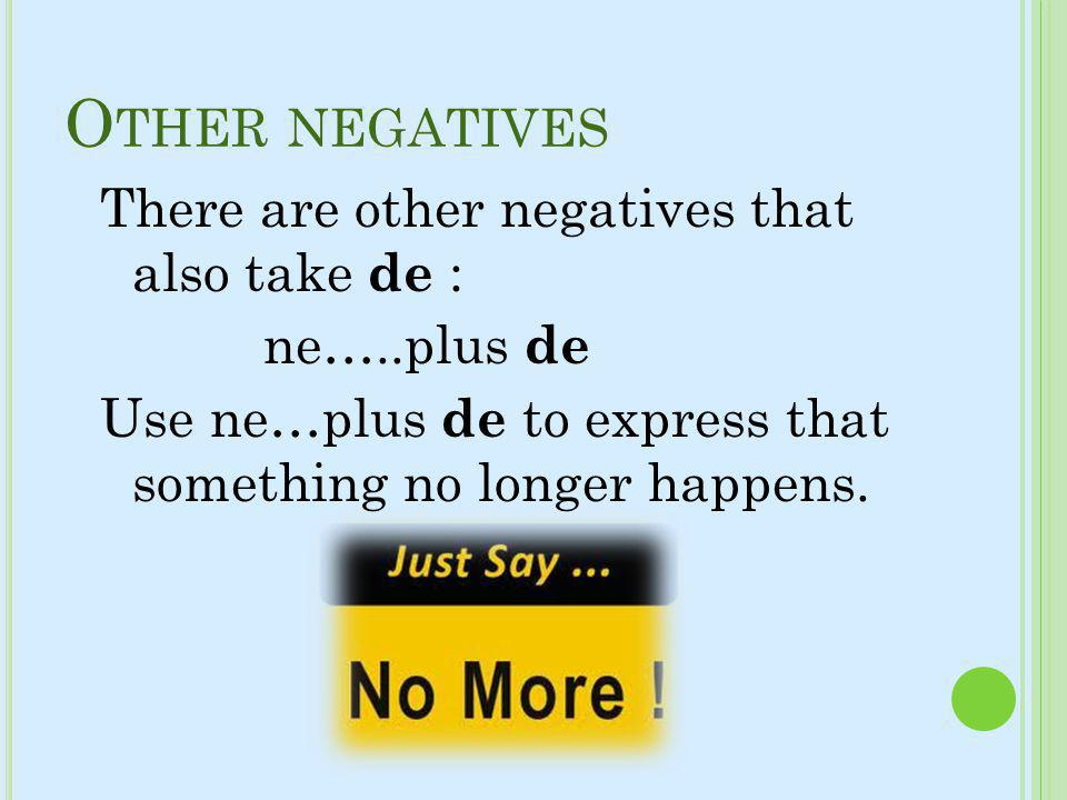 O THER NEGATIVES There are other negatives that also take de : ne…..plus de Use ne…plus de to express that something no longer happens.