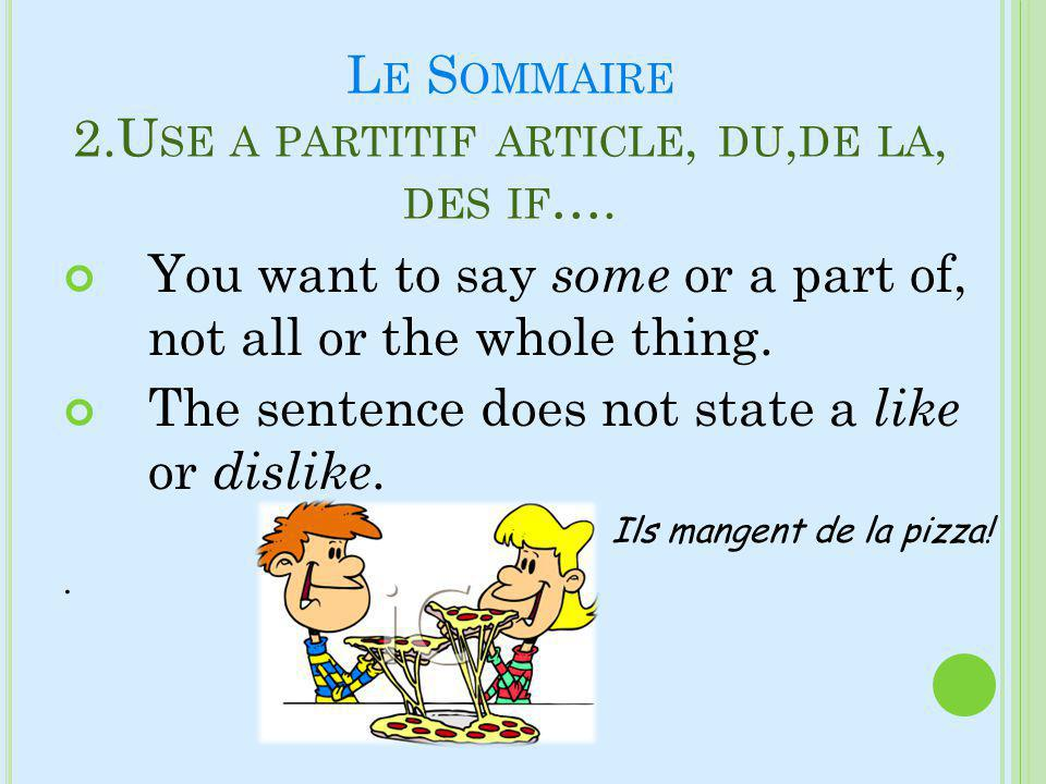 L E S OMMAIRE 2.U SE A PARTITIF ARTICLE, DU, DE LA, DES IF …. You want to say some or a part of, not all or the whole thing. The sentence does not sta