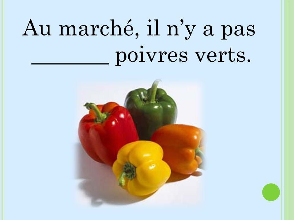 Au marché, il ny a pas _______ poivres verts.
